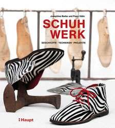 Schuhwerk: Geschichte, Techniken, Projekte von Josephine Barbe und Franz Kälin